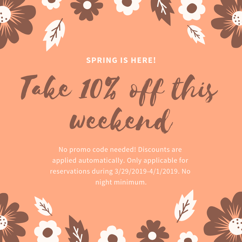 Take 10% off this weekend!  No promo code needed. Discounts are applied automatically. Only applicable for reservations during 3/29/2019-4/1/2019. No night minimum.